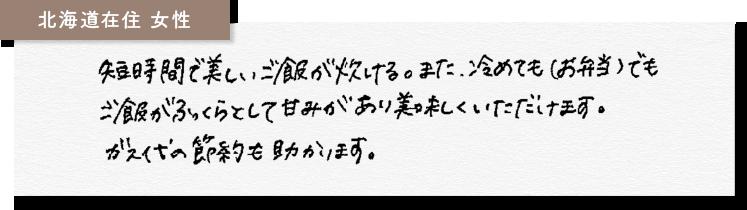北海道在住女性 短時間で美しいご飯が炊ける。また、冷めても(お弁当)でもご飯がふっくらとして甘みがあり美味しくいただけます。ガス代の節約も助かります。